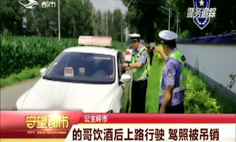 守望都市|公主岭市:的哥饮酒后上路行驶 驾照被吊销