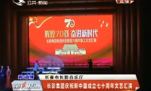 第1报道|长影集团庆祝新中国成立七十周年文艺汇演
