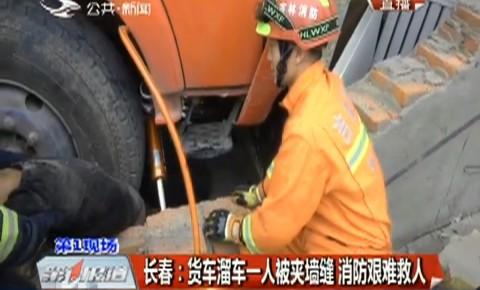 第1报道|长春:货车溜车一人被夹墙缝 消防艰难救人
