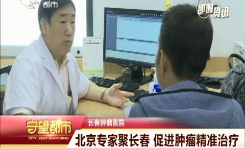 守望都市|北京專家聚長春 促進腫瘤精準治療