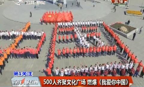 第1报道 500人齐聚文化广场 燃爆《我爱你中国》
