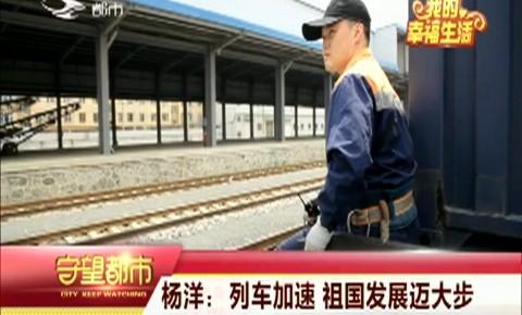 守望都市|铁路工作人员杨洋:列车加速 祖国发展迈大步