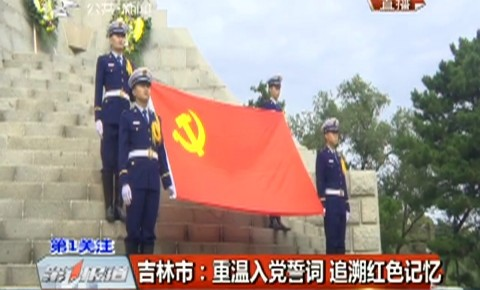 第1报道|吉林市:重温入党誓词 追溯红色记忆