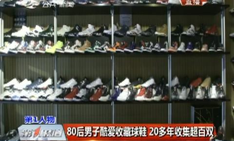 第1报道|80后男子酷爱收藏球鞋 20多年收集超百双