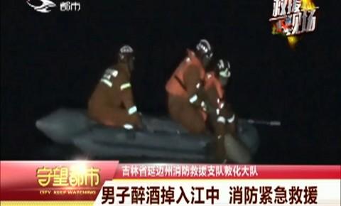 守望都市|男子醉酒掉入江中 消防紧急救援