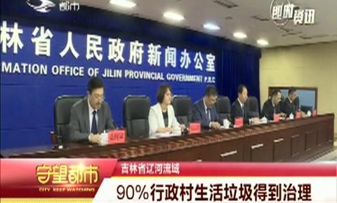 守望都市|吉林省辽河流域:90%行政村生活垃圾得到治理