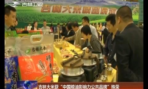 """吉林大米获""""中国粮油影响力公共品牌""""殊荣"""