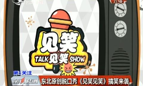 第1报道|东北亚搏 彩票app下载脱口秀《见笑见笑》搞笑来袭