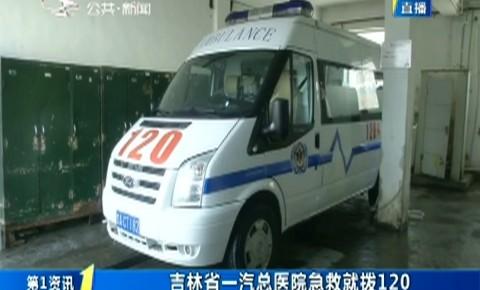 第1報道|吉林省一汽總醫院急救就撥120