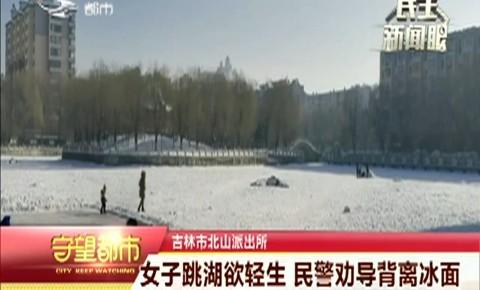 守望都市|吉林市:女子跳湖欲轻生 民警劝导背离冰面