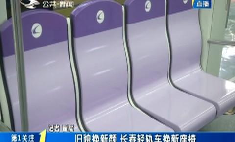 第1报道|旧貌换新颜 长春轻轨车换新座椅