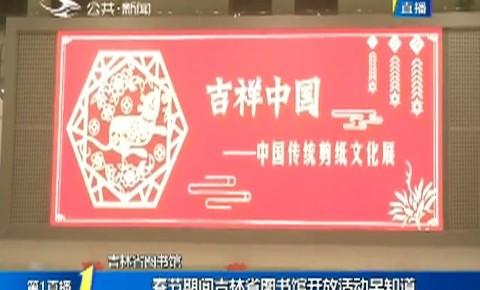 第1报道|春节期间www.yabet19.net省图书馆开放活动早知道