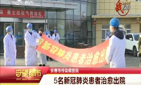 守望都市|长春市传染病医院5名新冠肺炎患者治愈出院