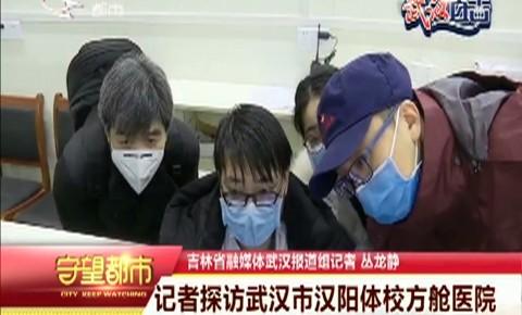 守望都市|記者探訪武漢市漢陽體校方艙醫院