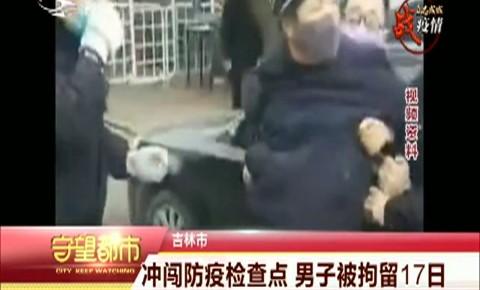 守望都市|吉林市:沖闖防疫檢查點 男子被拘留17日