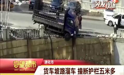 守望都市|通化市:货车坡路溜车 撞断护栏五米多