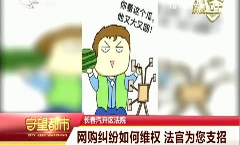 守望都市| 长春市:网购纠纷如何维权 法官为您支招
