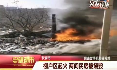 守望都市|长春市:棚户区起火  两间民房被烧毁
