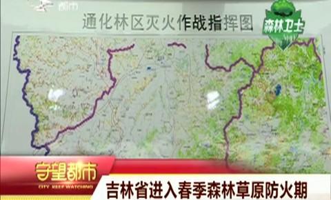 守望都市|吉林省进入春季森林草原防火期