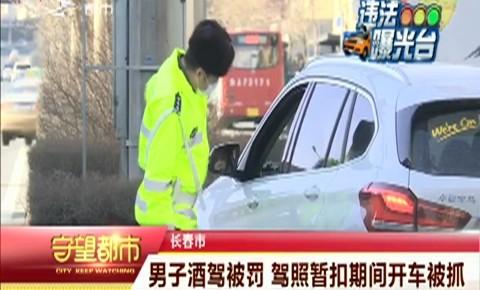 守望都市|长春市:男子酒驾被罚 驾照暂扣期间开车被抓