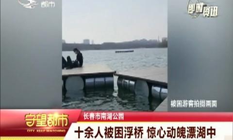 守望都市|长春市南湖公园:十余人被困浮桥 漂至湖中心