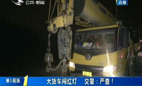 第1报道|大货车闯红灯 交警:严查!