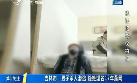 第1报道|吉林市:男子杀人潜逃 隐姓埋名17年落网
