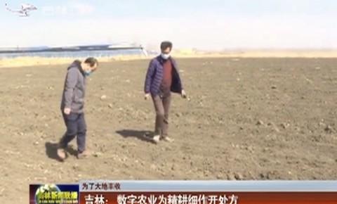 【为了大地丰收】吉林: 数字农业为精耕细作开处方
