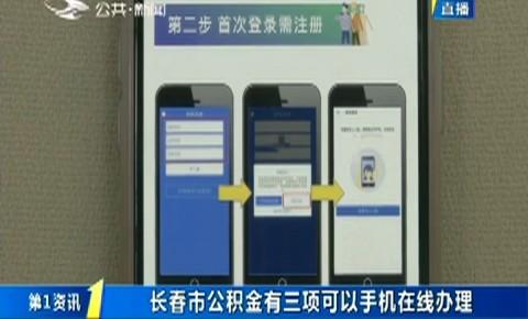 第1报道|长春市公积金有三项可以手机在线办理