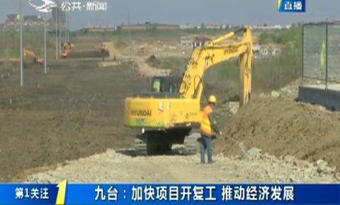 第1报道|九台:加快项目开复工 推动经济发展
