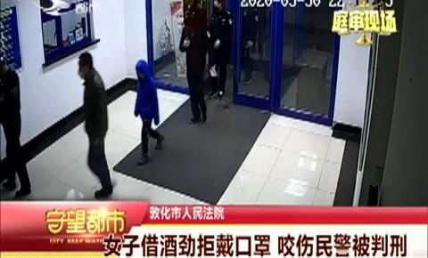 守望都市|女子借酒劲拒戴口罩 咬伤民警被判刑