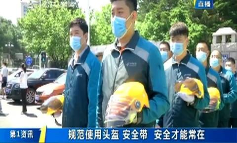 第1报道|规范使用头盔、安全带 安全才能常在