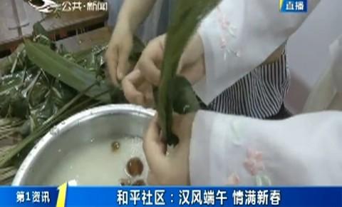 第1报道|和平社区:汉风端午 情满新春