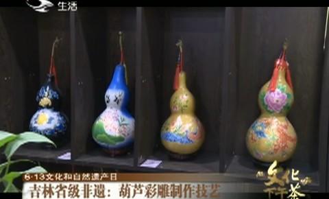 文化下午茶|吉林省级非遗:葫芦彩雕制作技艺_2020-06-14