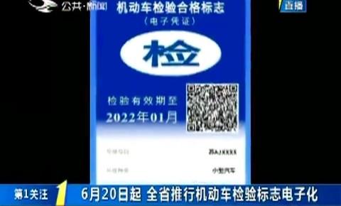 第1报道|6月20日起 全省推行机动车检验标志电子化