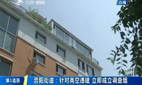 第1报道|普阳街道:针对高空违建 立即成立调查组