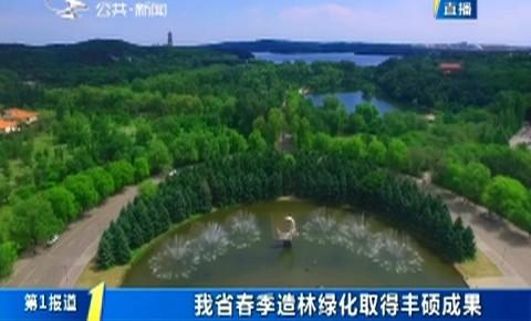 第1报道|我省春季造林绿化取得丰硕成果