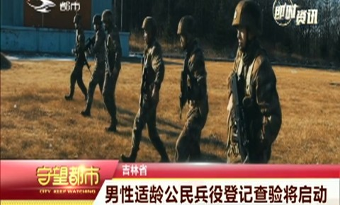 守望都市|吉林省男性适龄公民兵役登记查验将启动