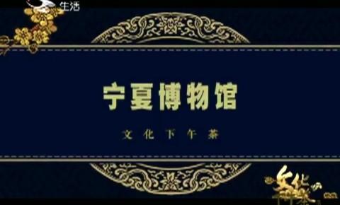 文化下午茶|寧夏博物館_2020-07-26