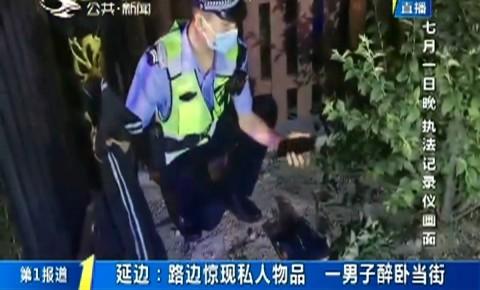 第1报道|延边:路边惊现私人物品 一男子醉卧当街