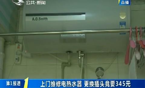 第1报道|上门维修电热水器 更换插头竟要345元