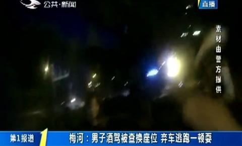 第1报道|梅河:男子酒驾被查换座位 弃车逃跑一顿耍