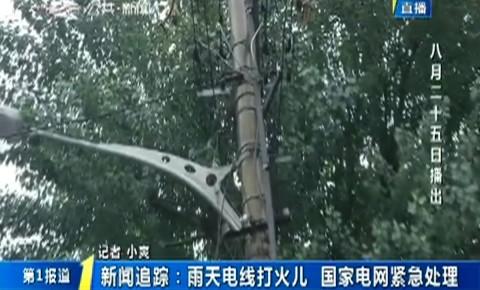 第1報道|新聞追蹤:雨天電線打火兒 國家電網緊急處理