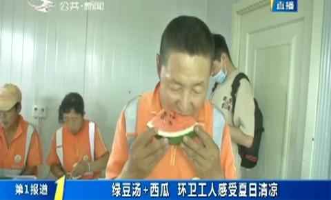 第1报道|绿豆汤+西瓜 环卫工人感受夏日清凉