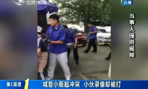 第1報道|城管小販起沖突 小伙錄像卻被打