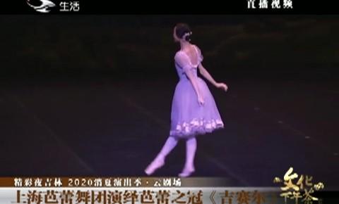 文化下午茶|上海芭蕾舞团演绎芭蕾之冠《吉赛尔》_2020-09-06