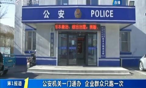 第1報道|公安機關一門通辦 企業群眾只跑一次