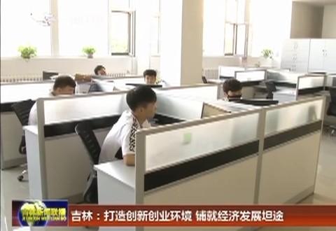 【在习近平新时代中国特色社会主义思想指引下——新时代新作为新篇章】吉林:打造创新创业环境 铺就经济发展坦途