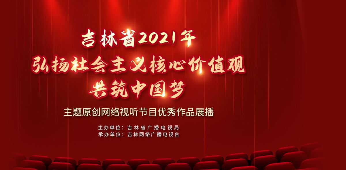 吉林省2021年弘扬社会主义核心价值观共筑中国梦主题原创网络视听节目优秀作品展播