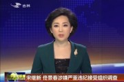 宋继新 佟景春涉嫌严重违纪接受组织调查
